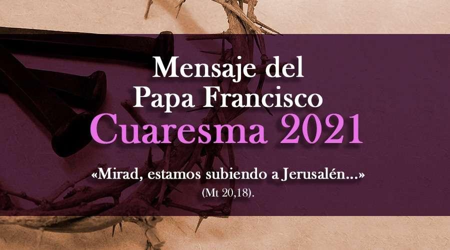 Mensaje del Santo Padre Francisco para la Cuaresma 2021